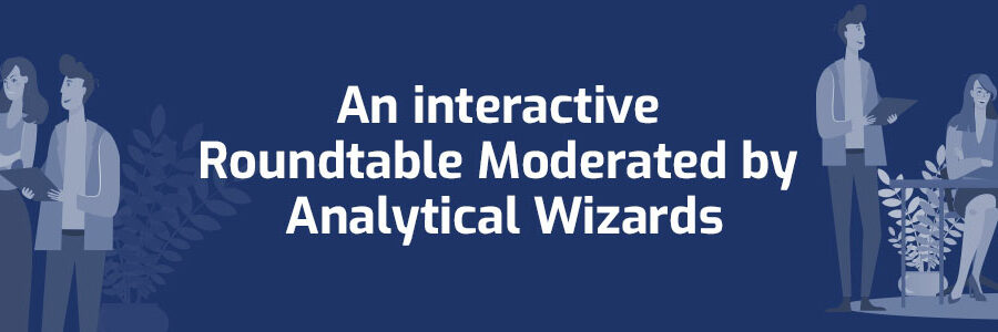 An interactive roundtable moderated by Analytical Wizards