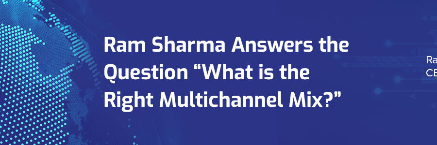 """Ram Sharma Answers the Question """"What is the Right Multichannel Mix?"""""""